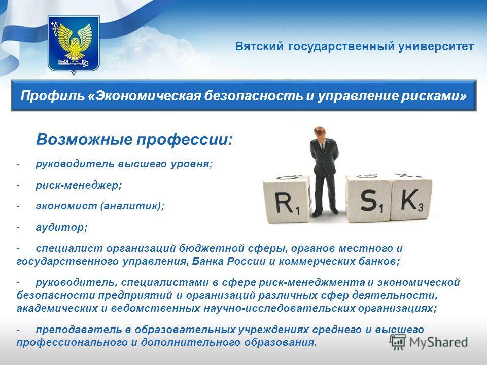 Вятский государственный университет Профиль «Экономическая безопасность и управление рисками» Возможные профессии: -руководитель высшего уровня; -риск-менеджер; -экономист (аналитик); -аудитор; -специалист организаций бюджетной сферы, органов местног