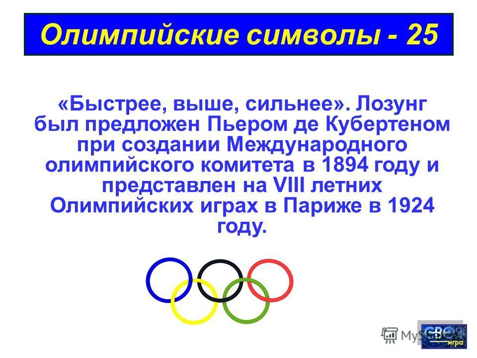 Олимпийские символы - 25 «Быстрее, выше, сильнее». Лозунг был предложен Пьером де Кубертеном при создании Международного олимпийского комитета в 1894 году и представлен на VIII летних Олимпийских играх в Париже в 1924 году.