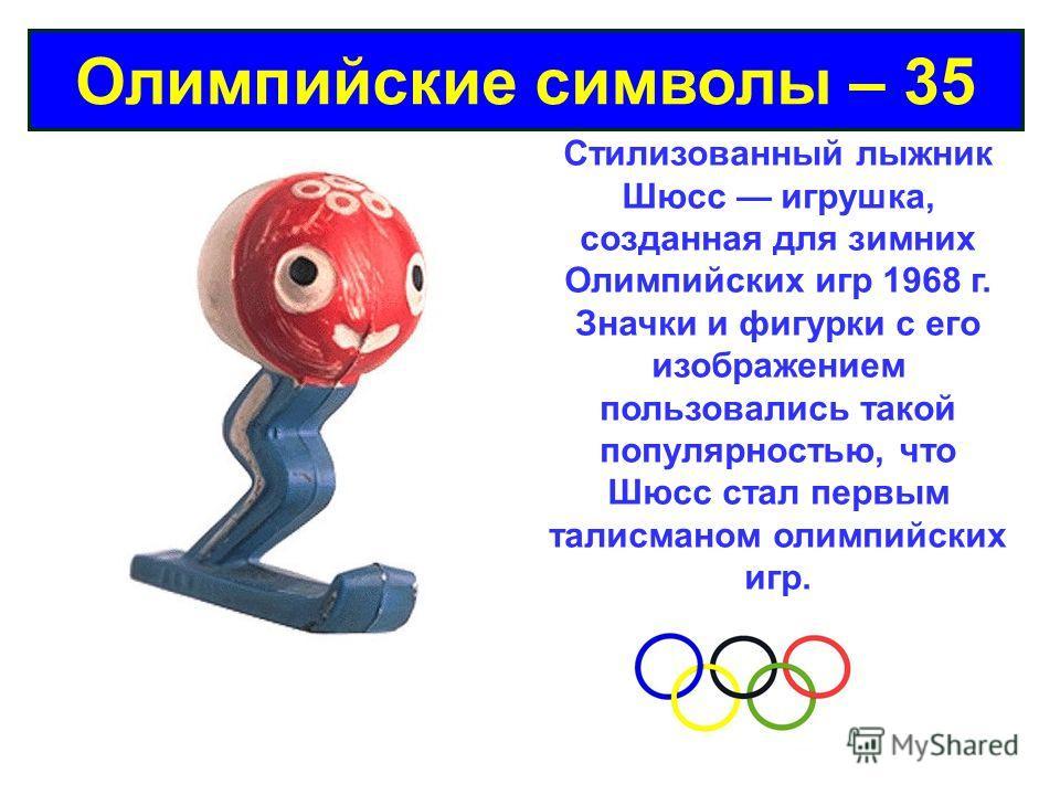 Олимпийские символы – 35 Стилизованный лыжник Шюсс игрушка, созданная для зимних Олимпийских игр 1968 г. Значки и фигурки с его изображением пользовались такой популярностью, что Шюсс стал первым талисманом олимпийских игр.