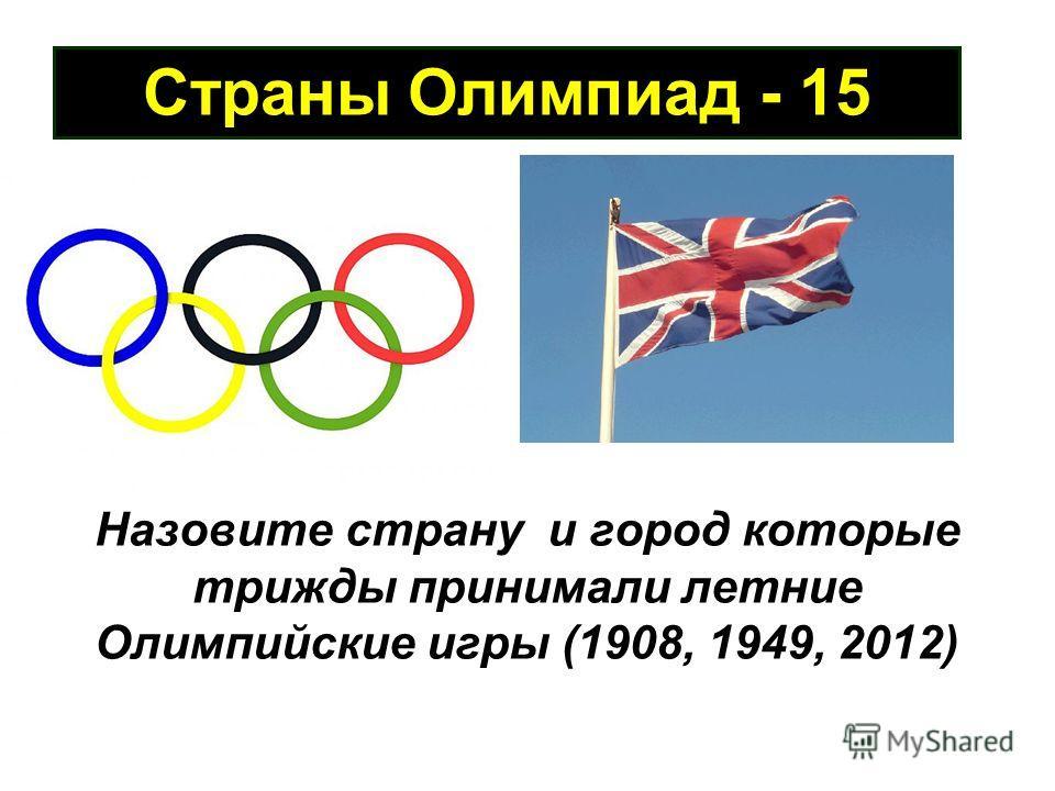 Страны Олимпиад - 15 Назовите страну и город которые трижды принимали летние Олимпийские игры (1908, 1949, 2012)
