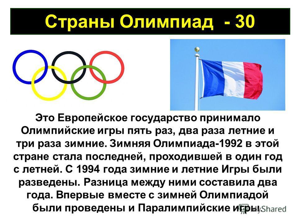 Страны Олимпиад - 30 Это Европейское государство принимало Олимпийские игры пять раз, два раза летние и три раза зимние. Зимняя Олимпиада-1992 в этой стране стала последней, проходившей в один год с летней. С 1994 года зимние и летние Игры были разве