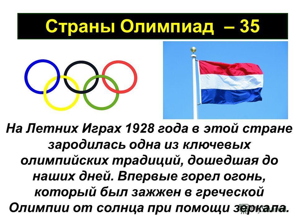 Страны Олимпиад – 35 На Летних Играх 1928 года в этой стране зародилась одна из ключевых олимпийских традиций, дошедшая до наших дней. Впервые горел огонь, который был зажжен в греческой Олимпии от солнца при помощи зеркала.