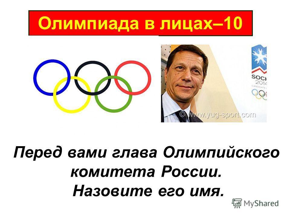 Олимпиада в лицах–10 Перед вами глава Олимпийского комитета России. Назовите его имя.