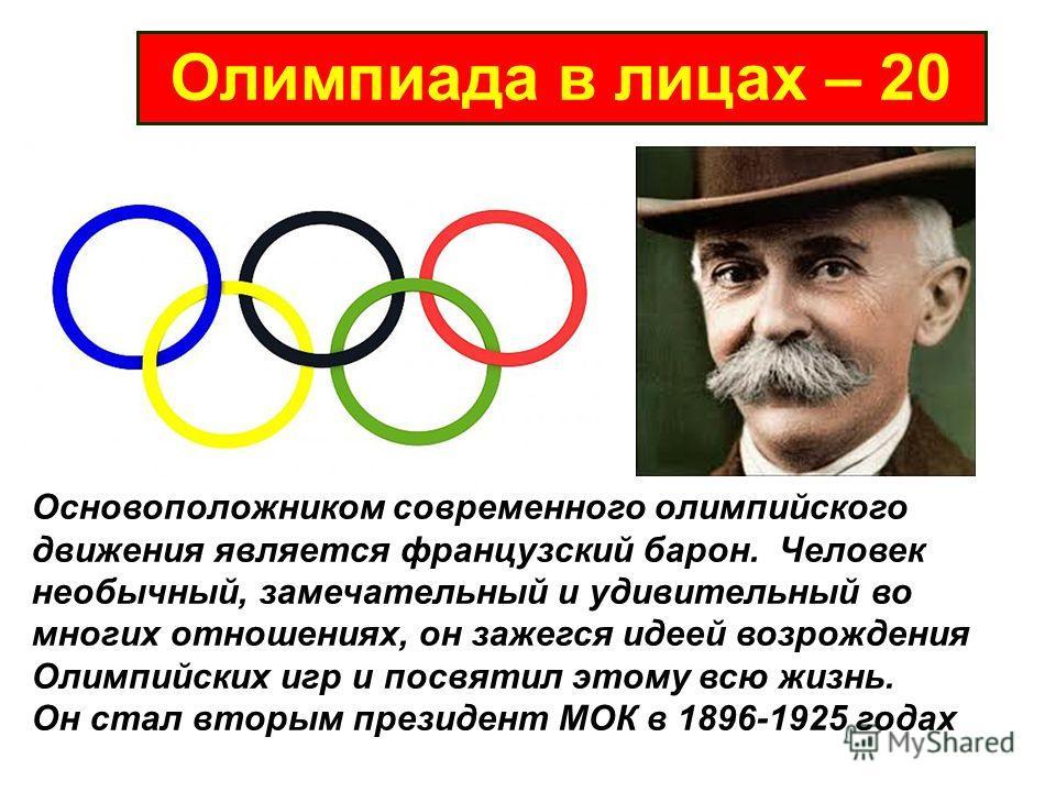 Олимпиада в лицах – 20 Основоположником современного олимпийского движения является французский барон. Человек необычный, замечательный и удивительный во многих отношениях, он зажегся идеей возрождения Олимпийских игр и посвятил этому всю жизнь. Он с