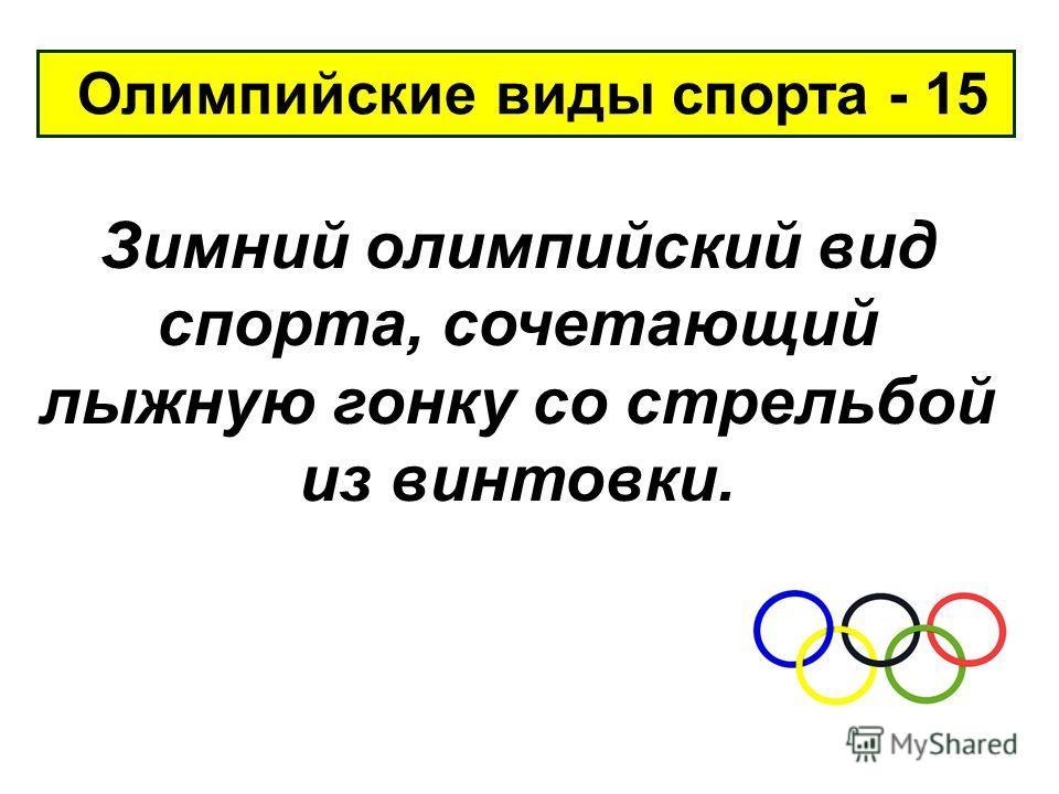 Олимпийские виды спорта - 15 Зимний олимпийский вид спорта, сочетающий лыжную гонку со стрельбой из винтовки.