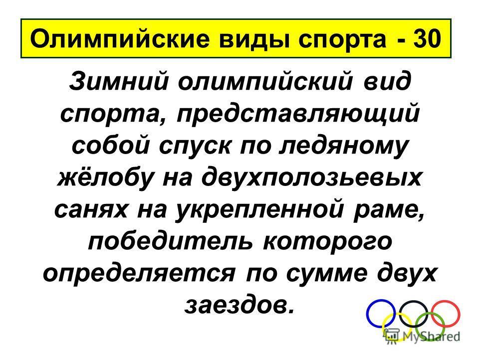 Олимпийские виды спорта - 30 Зимний олимпийский вид спорта, представляющий собой спуск по ледяному жёлобу на двухполозьевых санях на укрепленной раме, победитель которого определяется по сумме двух заездов.