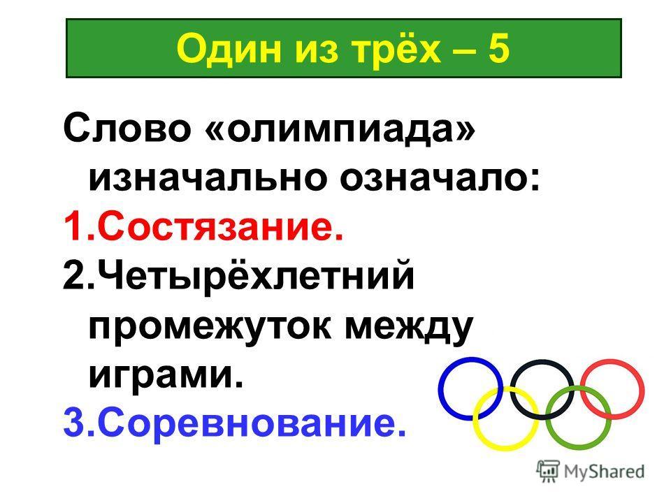 Один из трёх – 5 Слово «олимпиада» изначально означало: 1.Состязание. 2.Четырёхлетний промежуток между играми. 3.Соревнование.