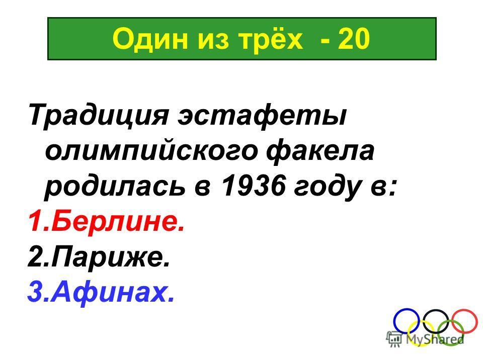 Один из трёх - 20 Традиция эстафеты олимпийского факела родилась в 1936 году в: 1.Берлине. 2.Париже. 3.Афинах.