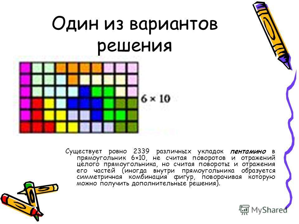Один из вариантов решения Существует ровно 2339 различных укладок пентамино в прямоугольник 6×10, не считая поворотов и отражений целого прямоугольника, но считая повороты и отражения его частей (иногда внутри прямоугольника образуется симметричная к