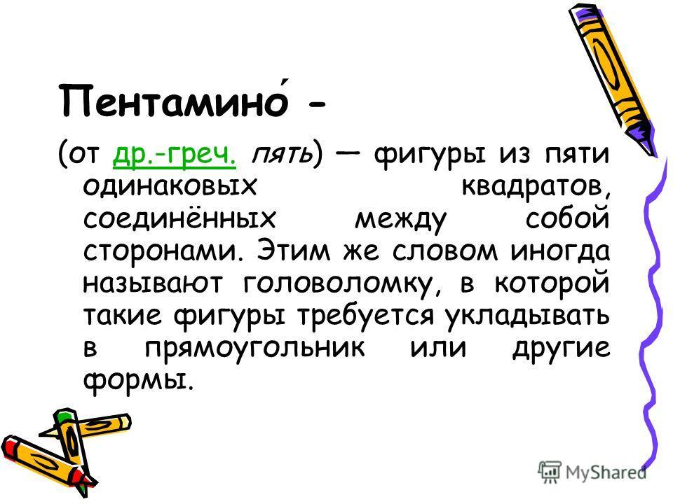 Пентамино - (от др.-греч. пять) фигуры из пяти одинаковых квадратов, соединённых между собой сторонами. Этим же словом иногда называют головоломку, в которой такие фигуры требуется укладывать в прямоугольник или другие формы.др.-греч.