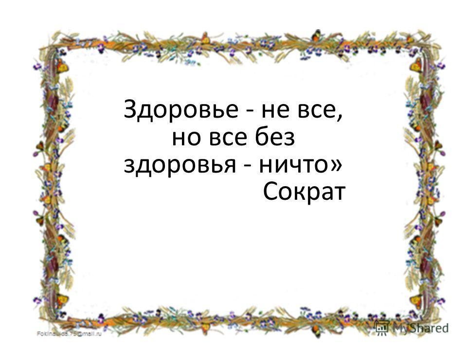 Здоровье - не все, но все без здоровья - ничто» Сократ
