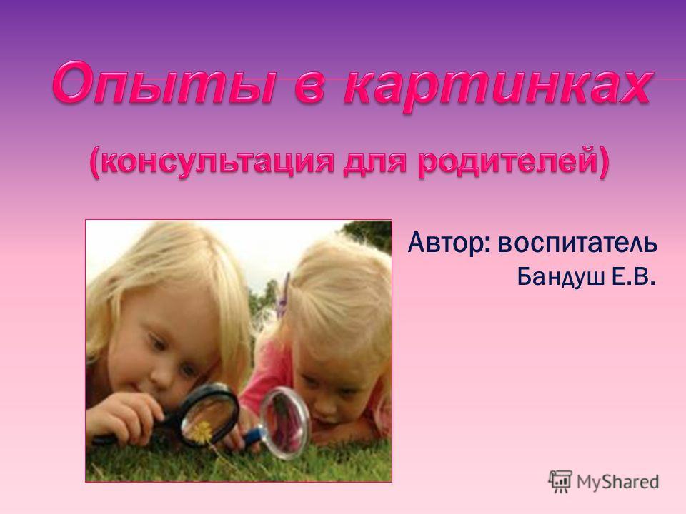 Автор: воспитатель Бандуш Е.В.