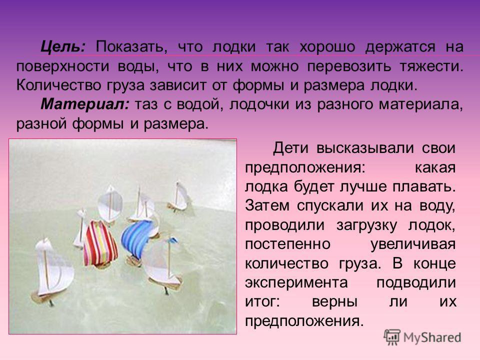 Цель: Показать, что лодки так хорошо держатся на поверхности воды, что в них можно перевозить тяжести. Количество груза зависит от формы и размера лодки. Материал: таз с водой, лодочки из разного материала, разной формы и размера. Дети высказывали св