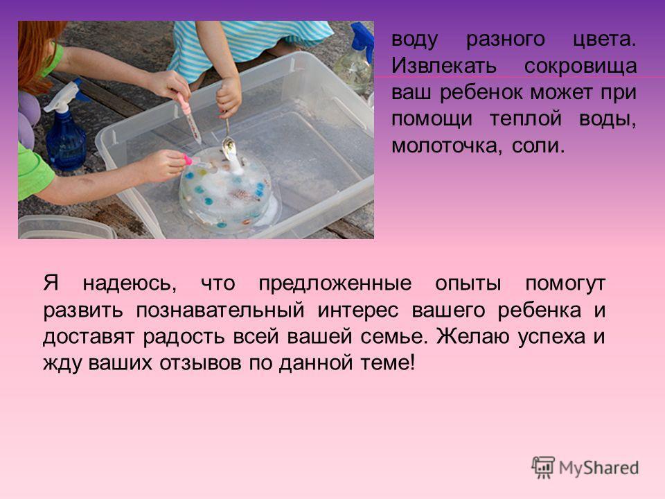 воду разного цвета. Извлекать сокровища ваш ребенок может при помощи теплой воды, молоточка, соли. Я надеюсь, что предложенные опыты помогут развить познавательный интерес вашего ребенка и доставят радость всей вашей семье. Желаю успеха и жду ваших о