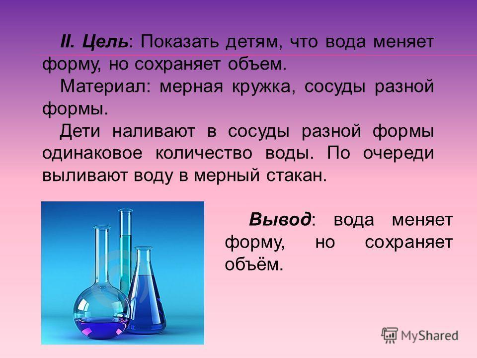 II. Цель: Показать детям, что вода меняет форму, но сохраняет объем. Материал: мерная кружка, сосуды разной формы. Дети наливают в сосуды разной формы одинаковое количество воды. По очереди выливают воду в мерный стакан. Вывод: вода меняет форму, но