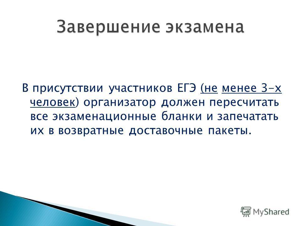 В присутствии участников ЕГЭ (не менее 3-х человек) организатор должен пересчитать все экзаменационные бланки и запечатать их в возвратные доставочные пакеты.