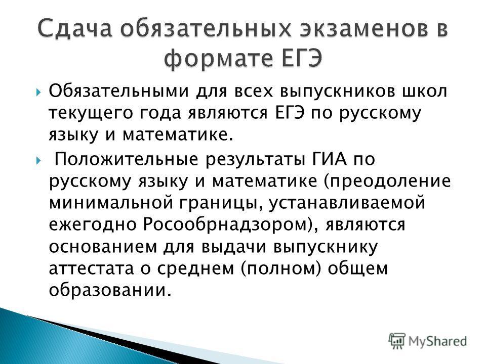 Обязательными для всех выпускников школ текущего года являются ЕГЭ по русскому языку и математике. Положительные результаты ГИА по русскому языку и математике (преодоление минимальной границы, устанавливаемой ежегодно Росообрнадзором), являются основ