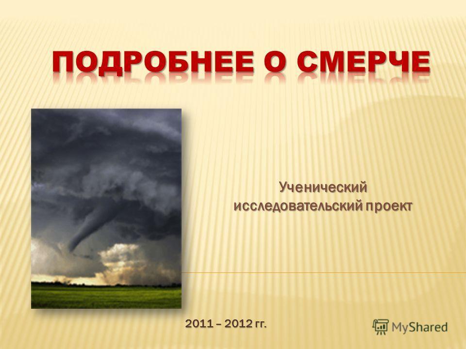 2011 – 2012 гг. Ученический исследовательский проект