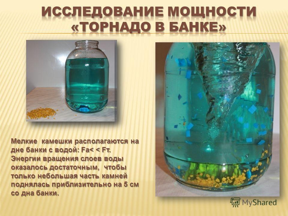 Мелкие камешки располагаются на дне банки с водой: Fа< < Fт. Энергии вращения слоев воды оказалось достаточным, чтобы только небольшая часть камней поднялась приблизительно на 5 см со дна банки.