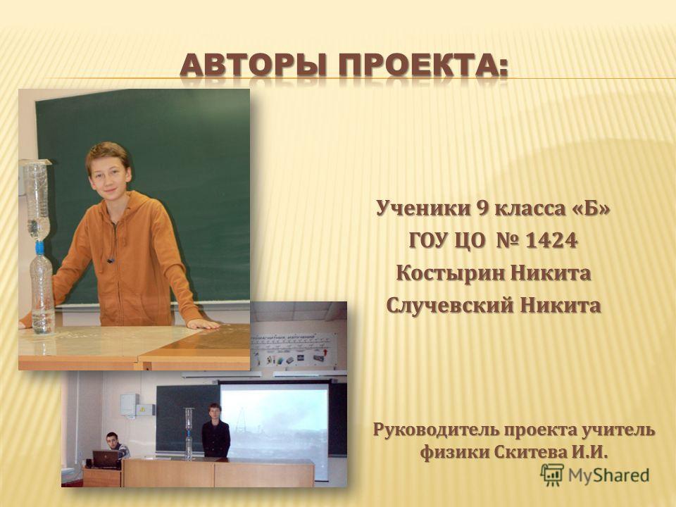 Ученики 9 класса «Б» ГОУ ЦО 1424 Костырин Никита Случевский Никита Руководитель проекта учитель физики Скитева И.И.