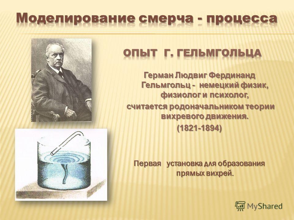 Герман Людвиг Фердинанд Гельмгольц - немецкий физик, физиолог и психолог, считается родоначальником теории вихревого движения. считается родоначальником теории вихревого движения.(1821-1894) Первая установка для образования прямых вихрей.