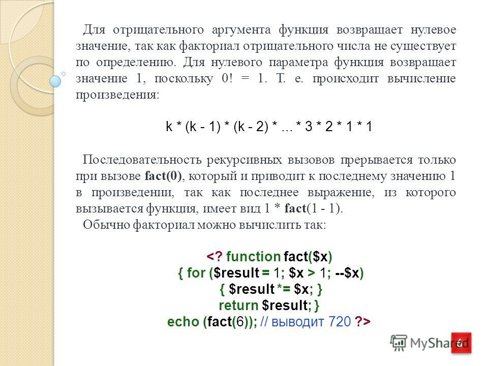 6 6 Для отрицательного аргумента функция возвращает нулевое значение, так как факториал отрицательного числа не существует по определению. Для нулевого параметра функция возвращает значение 1, поскольку 0! = 1. Т. е. происходит вычисление произведени