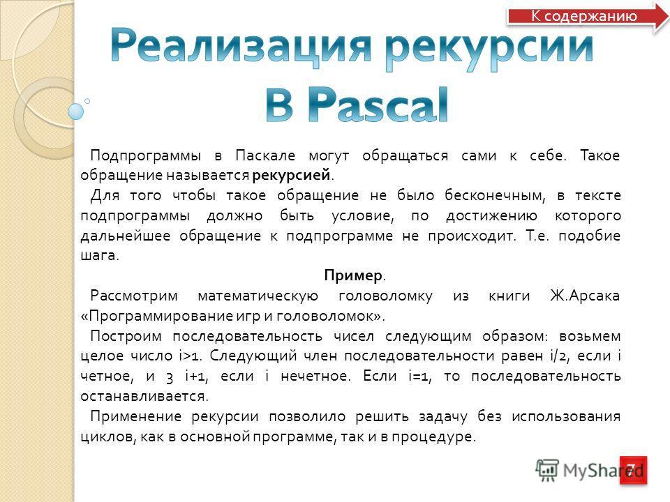 7 7 Подпрограммы в Паскале могут обращаться сами к себе. Такое обращение называется рекурсией. Для того чтобы такое обращение не было бесконечным, в тексте подпрограммы должно быть условие, по достижению которого дальнейшее обращение к подпрограмме н