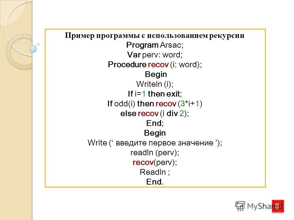 8 8 Пример программы с использованием рекурсии Program Arsac; Var perv: word; Procedure recov (i: word); Begin Writeln (i); If i=1 then exit; If odd(i) then recov (3*i+1) else recov (i div 2); End; Begin Write ( введите первое значение ); readln (per