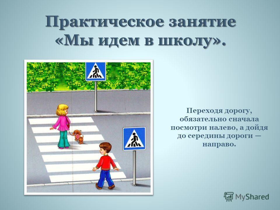 Переходя дорогу, обязательно сначала посмотри налево, а дойдя до середины дороги направо.