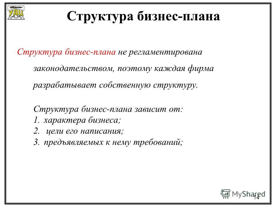14 Структура бизнес-плана не регламентирована законодательством, поэтому каждая фирма разрабатывает собственную структуру. Структура бизнес-плана зависит от: 1.характера бизнеса; 2. цели его написания; 3.предъявляемых к нему требований; Структура биз