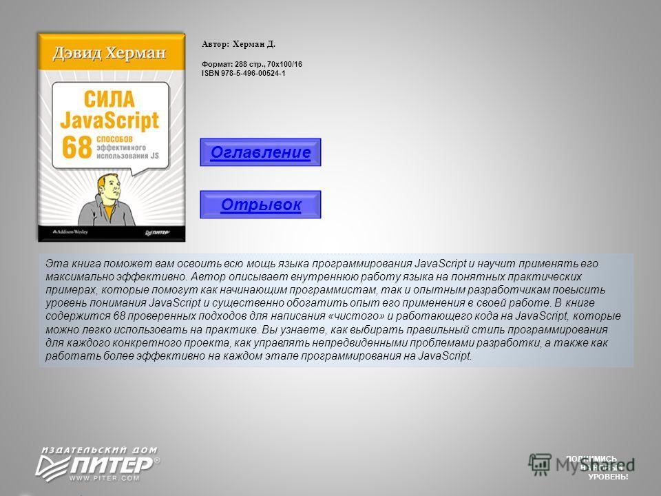 Автор: Херман Д. Формат: 288 стр., 70х100/16 ISBN 978-5-496-00524-1 Эта книга поможет вам освоить всю мощь языка программирования JavaScript и научит применять его максимально эффективно. Автор описывает внутреннюю работу языка на понятных практическ