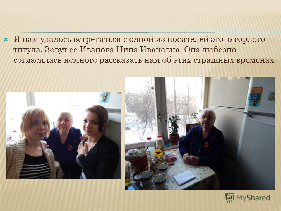 И нам удалось встретиться с одной из носителей этого гордого титула. Зовут ее Иванова Нина Ивановна. Она любезно согласилась немного рассказать нам об этих страшных временах.