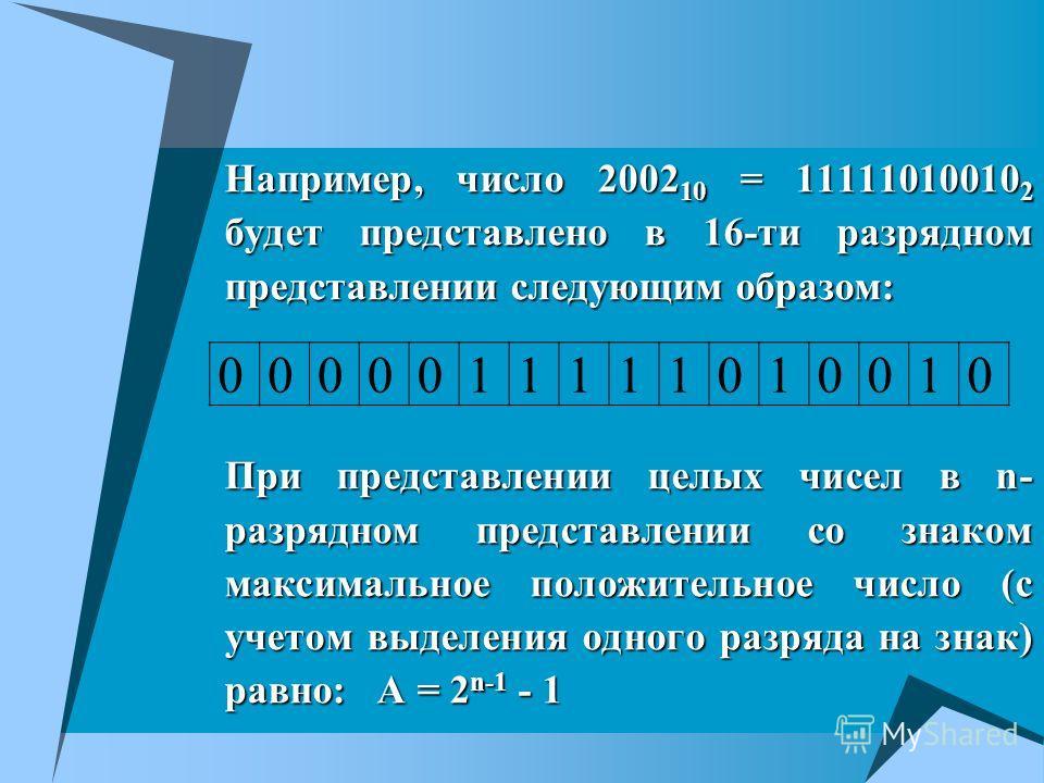 Например, число 2002 10 = 11111010010 2 будет представлено в 16-ти разрядном представлении следующим образом: При представлении целых чисел в n- разрядном представлении со знаком максимальное положительное число (с учетом выделения одного разряда на