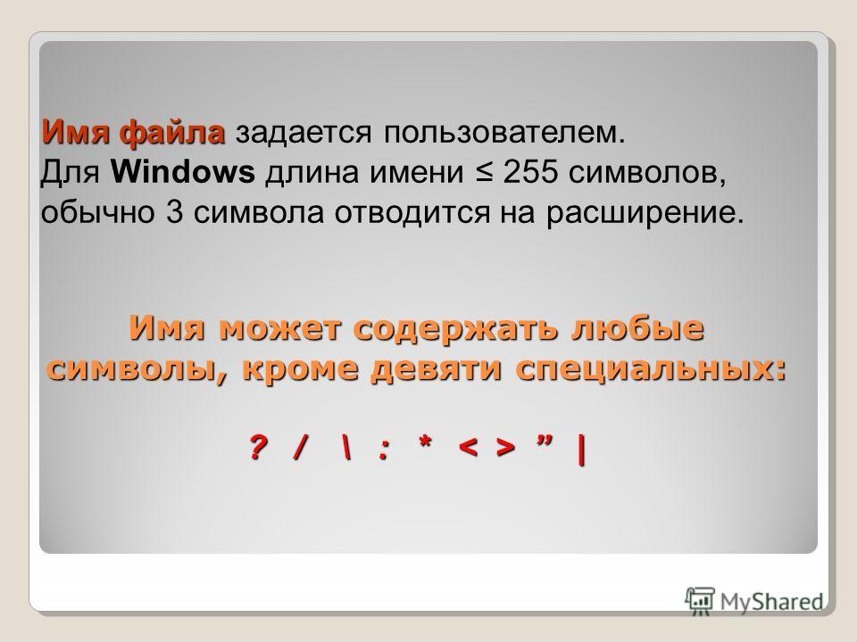 Имя файла Имя файла задается пользователем. Для Windows длина имени 255 символов, обычно 3 символа отводится на расширение. Имя может содержать любые символы, кроме девяти специальных: ? / \ : * |