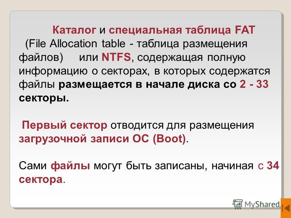 Каталог и специальная таблица FAT (File Allocation table - таблица размещения файлов) или NTFS, содержащая полную информацию о секторах, в которых содержатся файлы размещается в начале диска со 2 - 33 секторы. Первый сектор отводится для размещения з