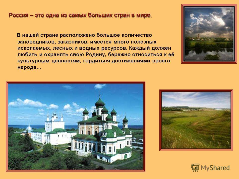 Россия – это одна из самых больших стран в мире. В нашей стране расположено большое количество заповедников, заказников, имеется много полезных ископаемых, лесных и водных ресурсов. Каждый должен любить и охранять свою Родину, бережно относиться к её