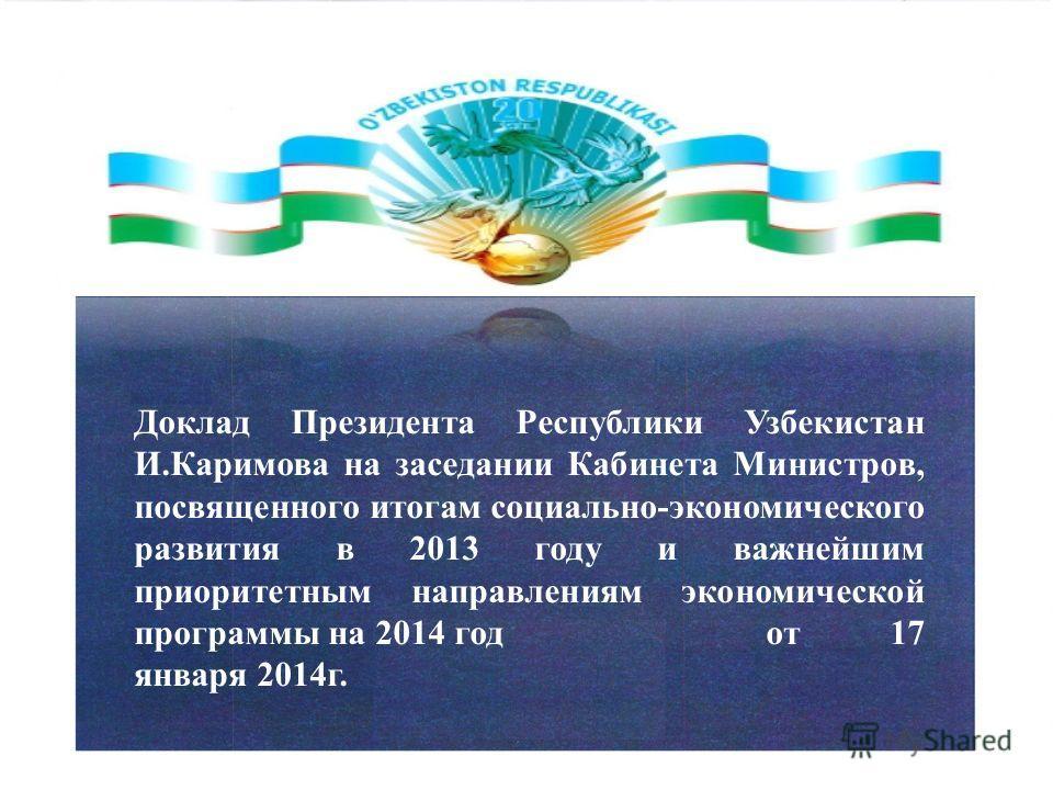 Доклад Президента Республики Узбекистан И.Каримова на заседании Кабинета Министров, посвященного итогам социально-экономического развития в 2013 году и важнейшим приоритетным направлениям экономической программы на 2014 год от 17 января 2014г.