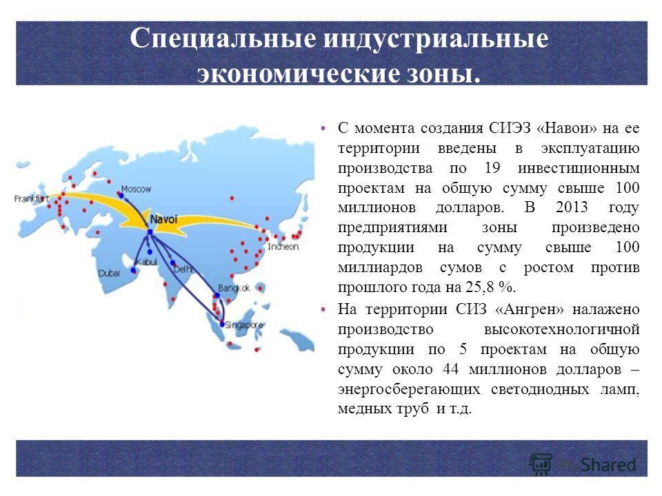 Специальные индустриальные экономические зоны. С момента создания СИЭЗ «Навои» на ее территории введены в эксплуатацию производства по 19 инвестиционным проектам на общую сумму свыше 100 миллионов долларов. В 2013 году предприятиями зоны произведено