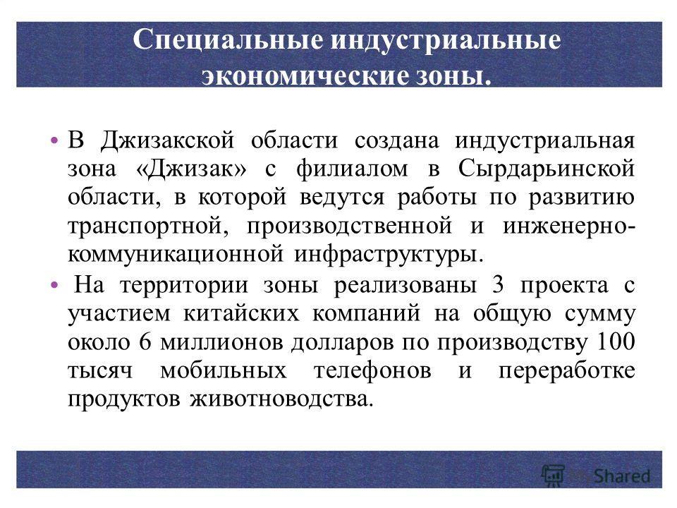 В Джизакской области создана индустриальная зона «Джизак» с филиалом в Сырдарьинской области, в которой ведутся работы по развитию транспортной, производственной и инженерно- коммуникационной инфраструктуры. На территории зоны реализованы 3 проекта с