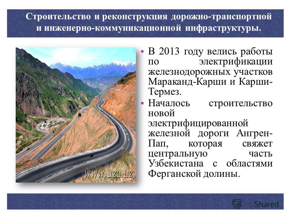 В 2013 году велись работы по электрификации железнодорожных участков Мараканд-Карши и Карши- Термез. Началось строительство новой электрифицированной железной дороги Ангрен- Пап, которая свяжет центральную часть Узбекистана с областями Ферганской дол