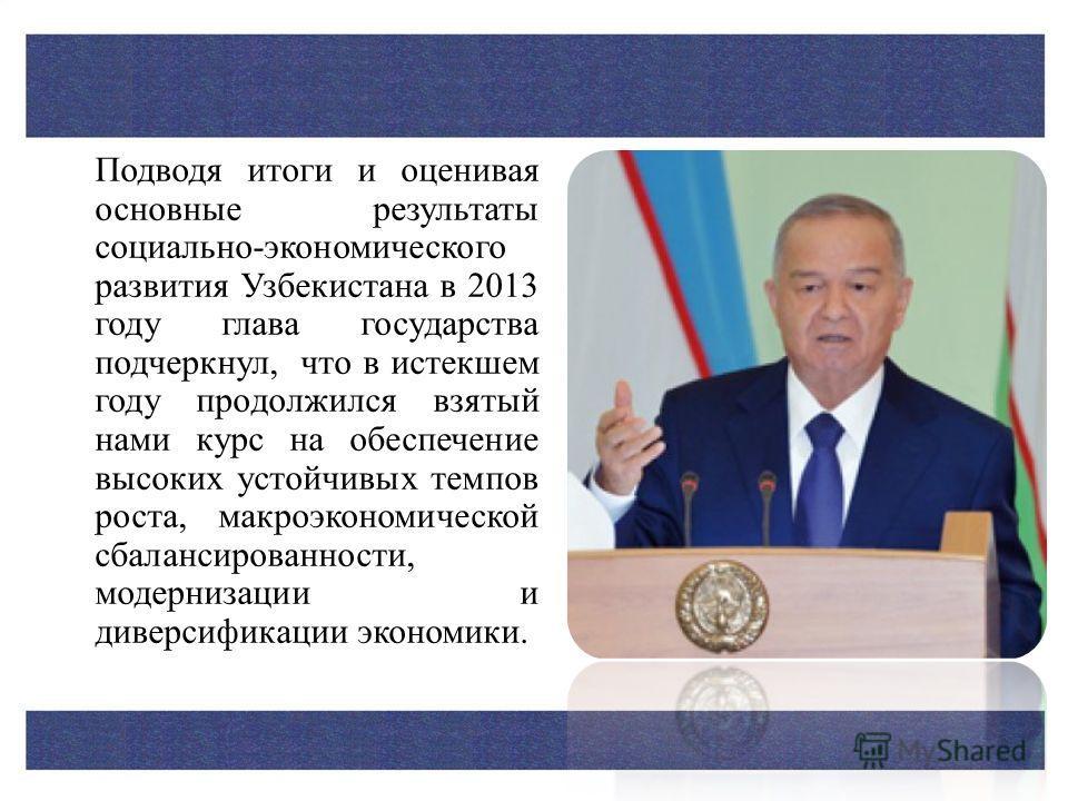 Подводя итоги и оценивая основные результаты социально-экономического развития Узбекистана в 2013 году глава государства подчеркнул, что в истекшем году продолжился взятый нами курс на обеспечение высоких устойчивых темпов роста, макроэкономической с