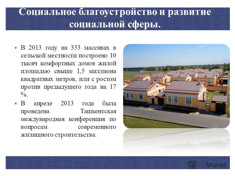 Социальное благоустройство и развитие социальной сферы. В 2013 году на 353 массивах в сельской местности построено 10 тысяч комфортных домов жилой площадью свыше 1,5 миллиона квадратных метров, или с ростом против предыдущего года на 17 %. В апреле 2