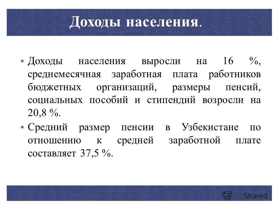 Доходы населения. Доходы населения выросли на 16 %, среднемесячная заработная плата работников бюджетных организаций, размеры пенсий, социальных пособий и стипендий возросли на 20,8 %. Средний размер пенсии в Узбекистане по отношению к средней зарабо