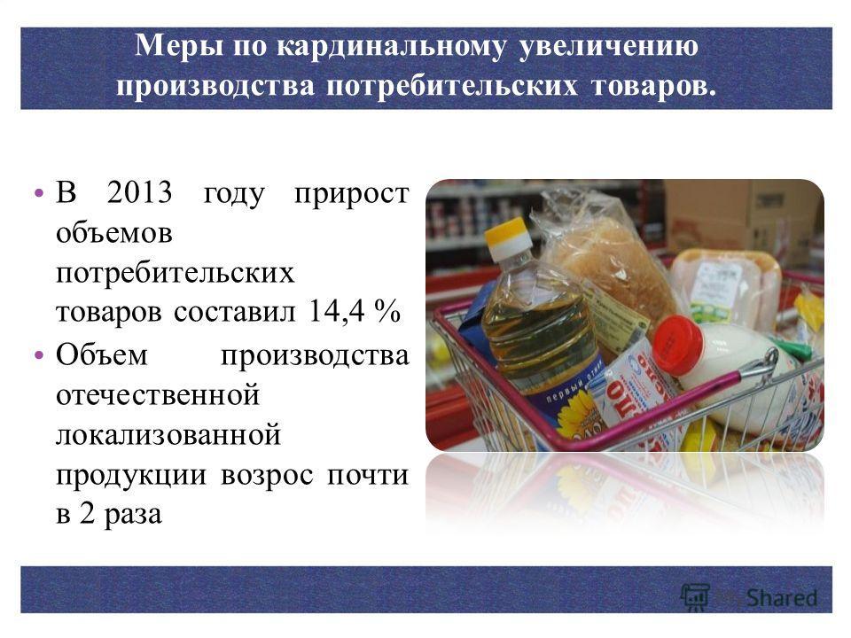 Меры по кардинальному увеличению производства потребительских товаров. В 2013 году прирост объемов потребительских товаров составил 14,4 % Объем производства отечественной локализованной продукции возрос почти в 2 раза