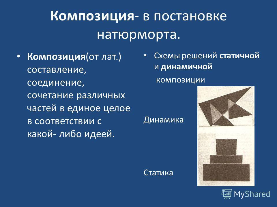 Композиция- в постановке натюрморта. Композиция(от лат.) составление, соединение, сочетание различных частей в единое целое в соответствии с какой- либо идеей. Схемы решений статичной и динамичной композиции Динамика Статика