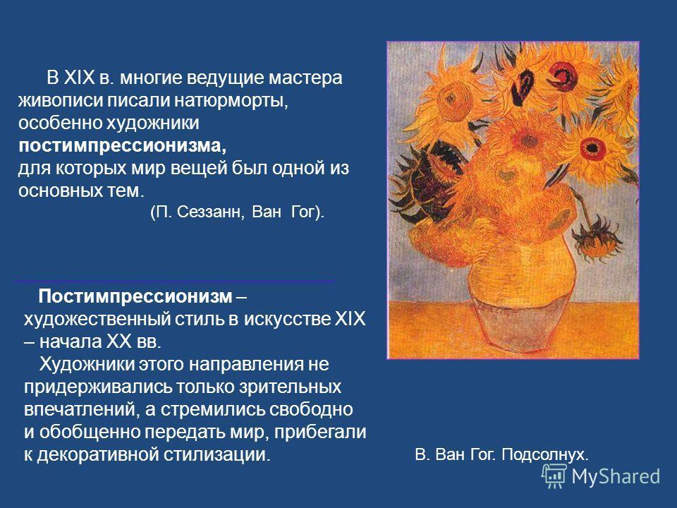 В XIX в. многие ведущие мастера живописи писали натюрморты, особенно художники постимпрессионизма, для которых мир вещей был одной из основных тем. (П. Сеззанн, Ван Гог). В. Ван Гог. Подсолнух. Постимпрессионизм – художественный стиль в искусстве XIX