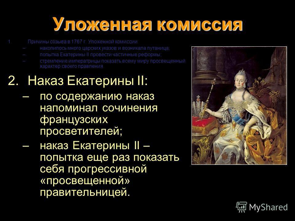 Уложенная комиссия 1.Причины созыва в 1767 г. Уложенной комиссии: –накопилось много царских указов и возникала путаница; –попытка Екатерины II провести частичные реформы; –стремление императрицы показать всему миру просвещенный характер своего правле