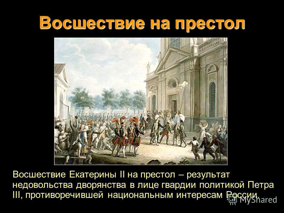 Восшествие на престол Восшествие Екатерины II на престол – результат недовольства дворянства в лице гвардии политикой Петра III, противоречившей национальным интересам России.
