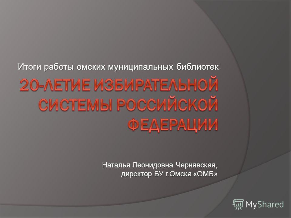 Итоги работы омских муниципальных библиотек Наталья Леонидовна Чернявская, директор БУ г.Омска «ОМБ»