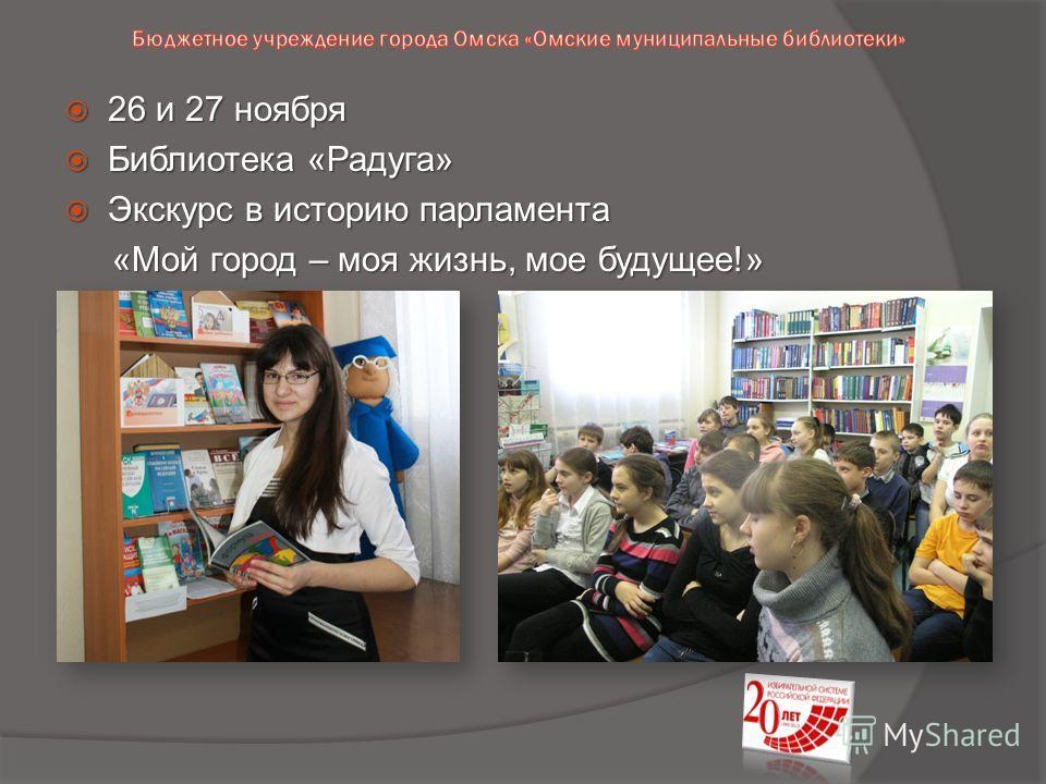 26 и 27 ноября 26 и 27 ноября Библиотека «Радуга» Библиотека «Радуга» Экскурс в историю парламента Экскурс в историю парламента «Мой город – моя жизнь, мое будущее!» «Мой город – моя жизнь, мое будущее!»